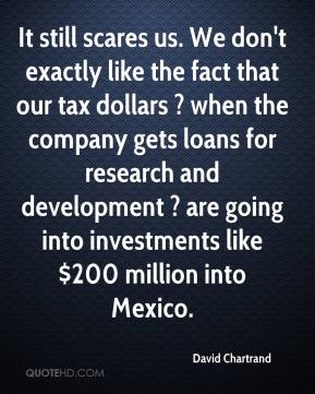 David Chartrand - It still scares us. We don't exactly like the fact that our tax dollars ? when the company gets loans for research and development ? are going into investments like $200 million into Mexico.