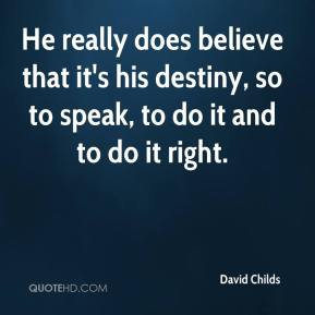 He really does believe that it's his destiny, so to speak, to do it and to do it right.