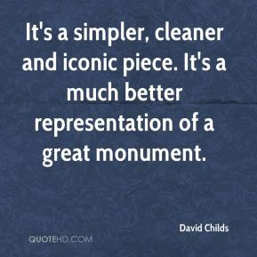 David Childs - It's a simpler, cleaner and iconic piece. It's a much better representation of a great monument.