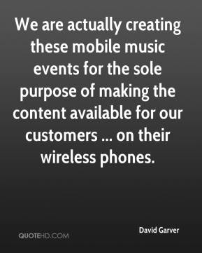 David Garver - We are actually creating these mobile music events for the sole purpose of making the content available for our customers ... on their wireless phones.