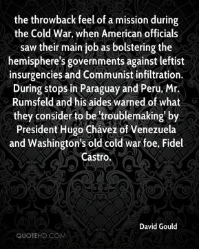 David Gould - the throwback feel of a mission during the Cold War, when American officials saw their main job as bolstering the hemisphere's governments against leftist insurgencies and Communist infiltration. During stops in Paraguay and Peru, Mr. Rumsfeld and his aides warned of what they consider to be 'troublemaking' by President Hugo Chávez of Venezuela and Washington's old cold war foe, Fidel Castro.