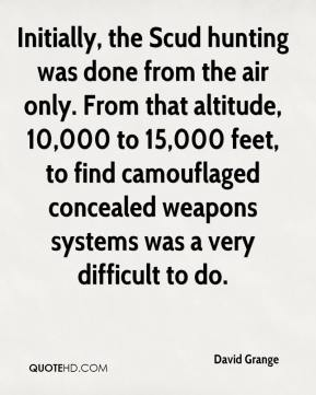 David Grange - Initially, the Scud hunting was done from the air only. From that altitude, 10,000 to 15,000 feet, to find camouflaged concealed weapons systems was a very difficult to do.