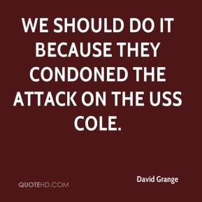 David Grange - We should do it because they condoned the attack on the USS Cole.