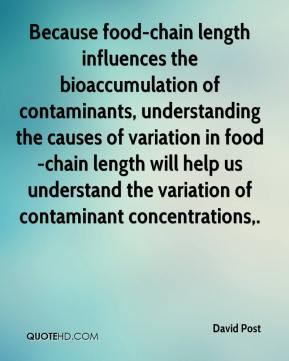 David Post - Because food-chain length influences the bioaccumulation of contaminants, understanding the causes of variation in food-chain length will help us understand the variation of contaminant concentrations.