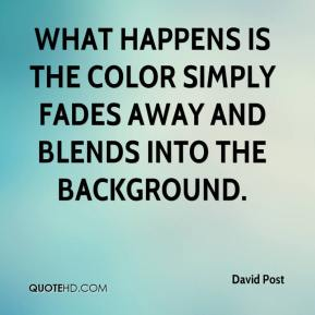 David Post - What happens is the color simply fades away and blends into the background.