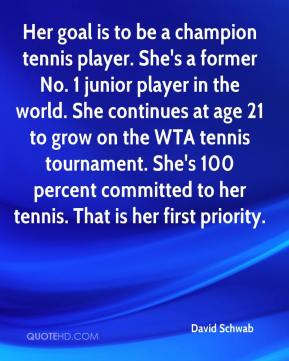 David Schwab - Her goal is to be a champion tennis player. She's a former No. 1 junior player in the world. She continues at age 21 to grow on the WTA tennis tournament. She's 100 percent committed to her tennis. That is her first priority.
