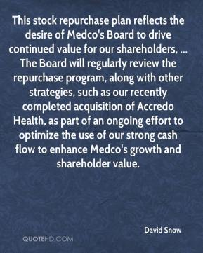 David Snow - This stock repurchase plan reflects the desire of Medco's Board to drive continued value for our shareholders, ... The Board will regularly review the repurchase program, along with other strategies, such as our recently completed acquisition of Accredo Health, as part of an ongoing effort to optimize the use of our strong cash flow to enhance Medco's growth and shareholder value.