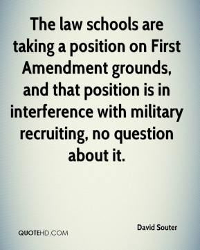David Souter - The law schools are taking a position on First Amendment grounds, and that position is in interference with military recruiting, no question about it.