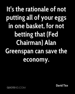 David Tice - It's the rationale of not putting all of your eggs in one basket, for not betting that (Fed Chairman) Alan Greenspan can save the economy.