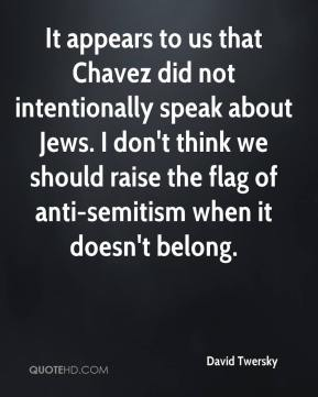 David Twersky - It appears to us that Chavez did not intentionally speak about Jews. I don't think we should raise the flag of anti-semitism when it doesn't belong.