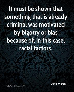 David Waren - It must be shown that something that is already criminal was motivated by bigotry or bias because of, in this case, racial factors.