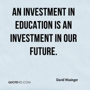 David Wasinger - An investment in education is an investment in our future.