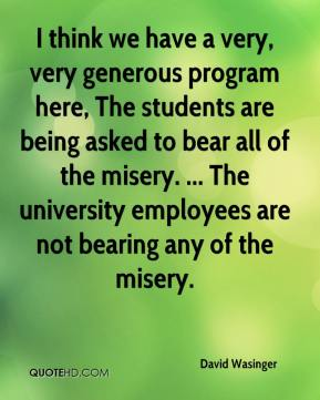 David Wasinger - I think we have a very, very generous program here, The students are being asked to bear all of the misery. ... The university employees are not bearing any of the misery.