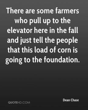 Dean Chase - There are some farmers who pull up to the elevator here in the fall and just tell the people that this load of corn is going to the foundation.