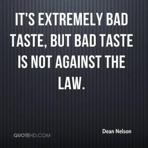 Dean Nelson - It's extremely bad taste, but bad taste is not against the law.