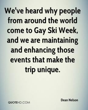 Dean Nelson - We've heard why people from around the world come to Gay Ski Week, and we are maintaining and enhancing those events that make the trip unique.