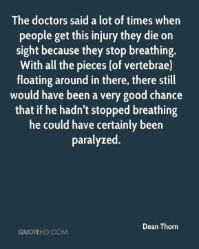 Dean Thorn - The doctors said a lot of times when people get this injury they die on sight because they stop breathing. With all the pieces (of vertebrae) floating around in there, there still would have been a very good chance that if he hadn't stopped breathing he could have certainly been paralyzed.
