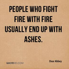 Dear Abbey - People who fight fire with fire usually end up with ashes.