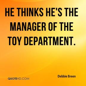 Debbie Breen - He thinks he's the manager of the toy department.