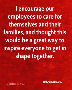 Deborah Benaim - I encourage our employees to care for themselves and their families, and thought this would be a great way to inspire everyone to get in shape together.
