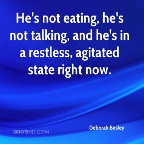 Deborah Besley - He's not eating, he's not talking, and he's in a restless, agitated state right now.