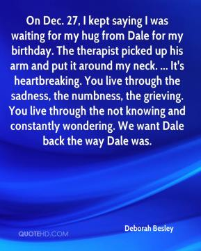 Deborah Besley - On Dec. 27, I kept saying I was waiting for my hug from Dale for my birthday. The therapist picked up his arm and put it around my neck. ... It's heartbreaking. You live through the sadness, the numbness, the grieving. You live through the not knowing and constantly wondering. We want Dale back the way Dale was.
