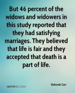 Deborah Carr - But 46 percent of the widows and widowers in this study reported that they had satisfying marriages. They believed that life is fair and they accepted that death is a part of life.