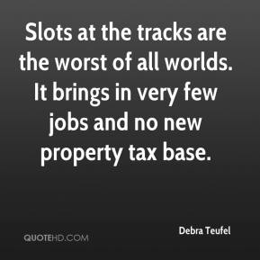 Debra Teufel - Slots at the tracks are the worst of all worlds. It brings in very few jobs and no new property tax base.