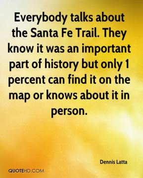 Dennis Latta - Everybody talks about the Santa Fe Trail. They know it was an important part of history but only 1 percent can find it on the map or knows about it in person.