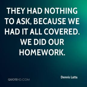 Dennis Latta - They had nothing to ask, because we had it all covered. We did our homework.