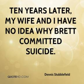 Dennis Stubblefield - Ten years later, my wife and I have no idea why Brett committed suicide.