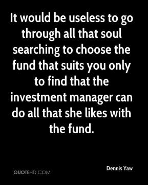 Dennis Yaw - It would be useless to go through all that soul searching to choose the fund that suits you only to find that the investment manager can do all that she likes with the fund.
