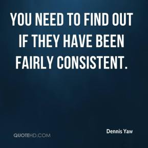 Dennis Yaw - You need to find out if they have been fairly consistent.