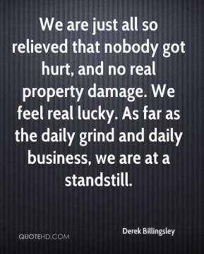 Derek Billingsley - We are just all so relieved that nobody got hurt, and no real property damage. We feel real lucky. As far as the daily grind and daily business, we are at a standstill.