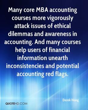 Derek Hong - Many core MBA accounting courses more vigorously attack issues of ethical dilemmas and awareness in accounting. And many courses help users of financial information unearth inconsistencies and potential accounting red flags.