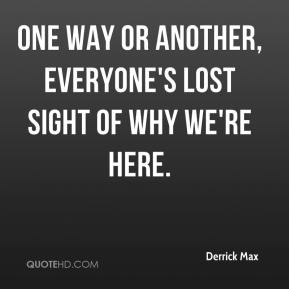 Derrick Max - One way or another, everyone's lost sight of why we're here. That's part of my angst with this whole birthday celebration.