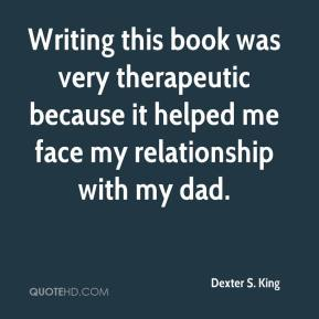 Dexter S. King - Writing this book was very therapeutic because it helped me face my relationship with my dad.
