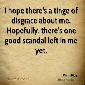 Diana Rigg - I hope there's a tinge of disgrace about me. Hopefully, there's one good scandal left in me yet.