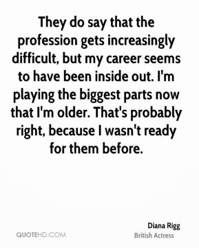 Diana Rigg - They do say that the profession gets increasingly difficult, but my career seems to have been inside out. I'm playing the biggest parts now that I'm older. That's probably right, because I wasn't ready for them before.
