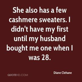 She also has a few cashmere sweaters. I didn't have my first until my husband bought me one when I was 28.