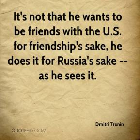 Dmitri Trenin - It's not that he wants to be friends with the U.S. for friendship's sake, he does it for Russia's sake -- as he sees it.