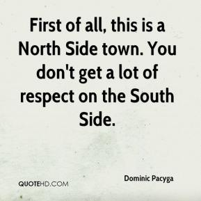 Dominic Pacyga - First of all, this is a North Side town. You don't get a lot of respect on the South Side.