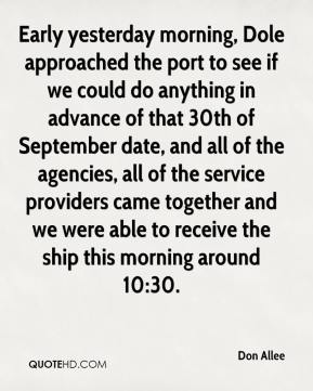 Don Allee - Early yesterday morning, Dole approached the port to see if we could do anything in advance of that 30th of September date, and all of the agencies, all of the service providers came together and we were able to receive the ship this morning around 10:30.