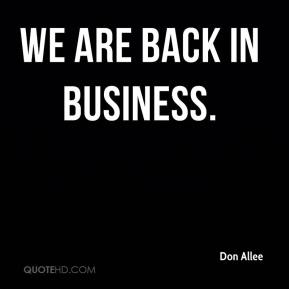 Don Allee - We are back in business.