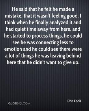 Don Cook - He said that he felt he made a mistake, that it wasn't feeling good. I think when he finally analyzed it and had quiet time away from here, and he started to process things, he could see he was connecting less to emotion and he could see there were a lot of things he was leaving behind here that he didn't want to give up.