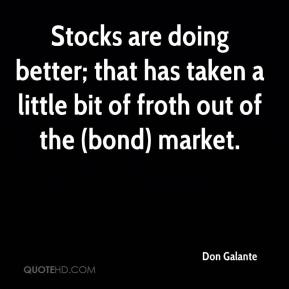 Don Galante - Stocks are doing better; that has taken a little bit of froth out of the (bond) market.