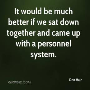 Don Hale - It would be much better if we sat down together and came up with a personnel system.