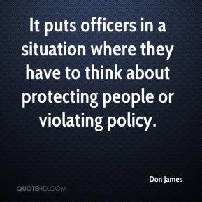 Don James - It puts officers in a situation where they have to think about protecting people or violating policy.