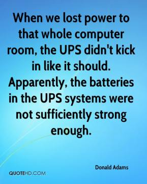 Donald Adams - When we lost power to that whole computer room, the UPS didn't kick in like it should. Apparently, the batteries in the UPS systems were not sufficiently strong enough.