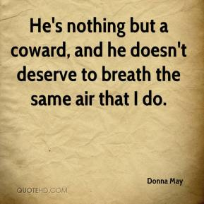 Donna May - He's nothing but a coward, and he doesn't deserve to breath the same air that I do.